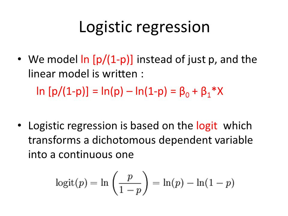 Logistic regression We model ln [p/(1-p)] instead of just p, and the linear model is written : ln [p/(1-p)] = ln(p) – ln(1-p) = β0 + β1*X.